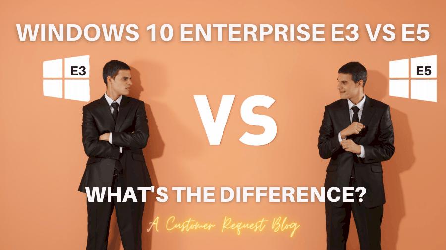 Windows 10 Enterprise E3 vs. E5 Featured Image with Customer Request added
